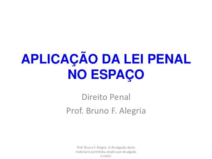 APLICAÇÃO DA LEI PENAL      NO ESPAÇO         Direito Penal     Prof. Bruno F. Alegria       Prof. Bruno F. Alegria. A div...