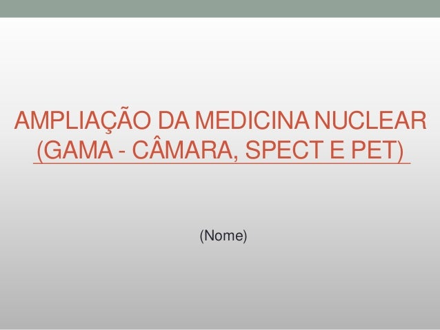 AMPLIAÇÃO DA MEDICINA NUCLEAR (GAMA - CÂMARA, SPECT E PET) (Nome)