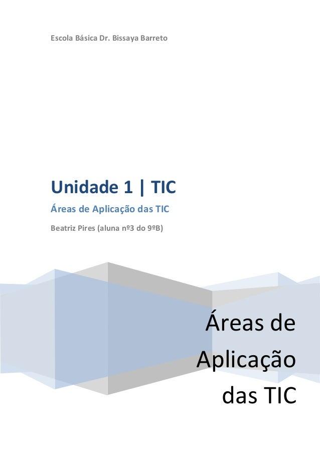 Escola Básica Dr. Bissaya BarretoUnidade 1 | TICÁreas de Aplicação das TICBeatriz Pires (aluna nº3 do 9ºB)                ...