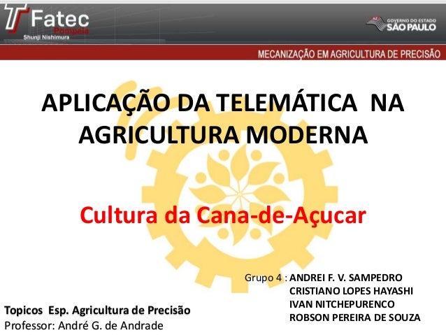 APLICAÇÃO DA TELEMÁTICA NA AGRICULTURA MODERNA Cultura da Cana-de-Açucar Grupo 4 : ANDREI F. V. SAMPEDRO CRISTIANO LOPES H...