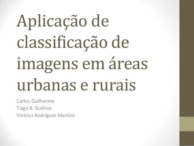 Aplicação declassificação deimagens em áreasurbanas e ruraisCarlos GuilhermeTiago B. ScalisseVinicius Rodrigues Martins