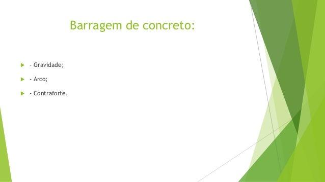 Barragem de Concreto por Gravidade   São constituídas por uma parede de concreto que resiste pelo próprio peso à  impulsã...