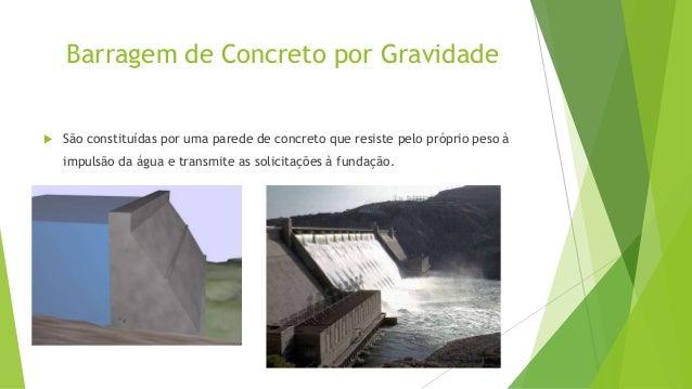 Barragem de Concreto em Arco   São construídas em vales mais apertados, podendo desta forma a altura ser  maior que a lar...