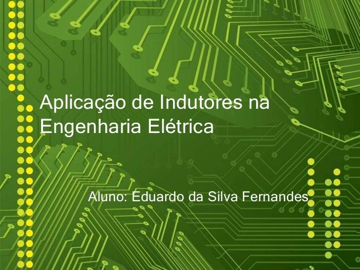Aplicação de Indutores naEngenharia Elétrica     Aluno: Eduardo da Silva Fernandes