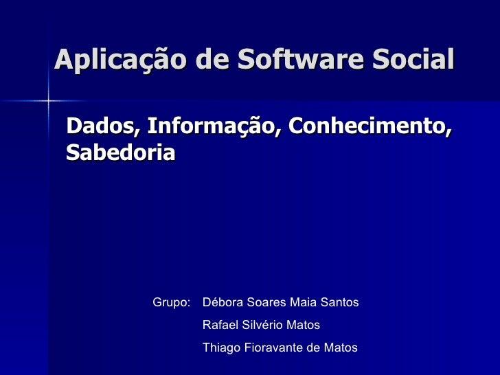 Aplicação de Software Social Dados, Informação, Conhecimento, Sabedoria Grupo: Débora Soares Maia Santos Rafael Silvério M...