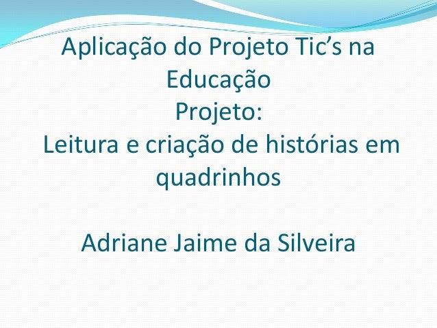 Aplicação do Projeto Tic's na Educação Projeto: Leitura e criação de histórias em quadrinhos Adriane Jaime da Silveira