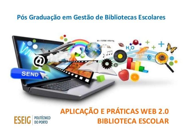 APLICAÇÃO E PRÁTICAS WEB 2.0 BIBLIOTECA ESCOLAR Pós Graduação em Gestão de Bibliotecas Escolares