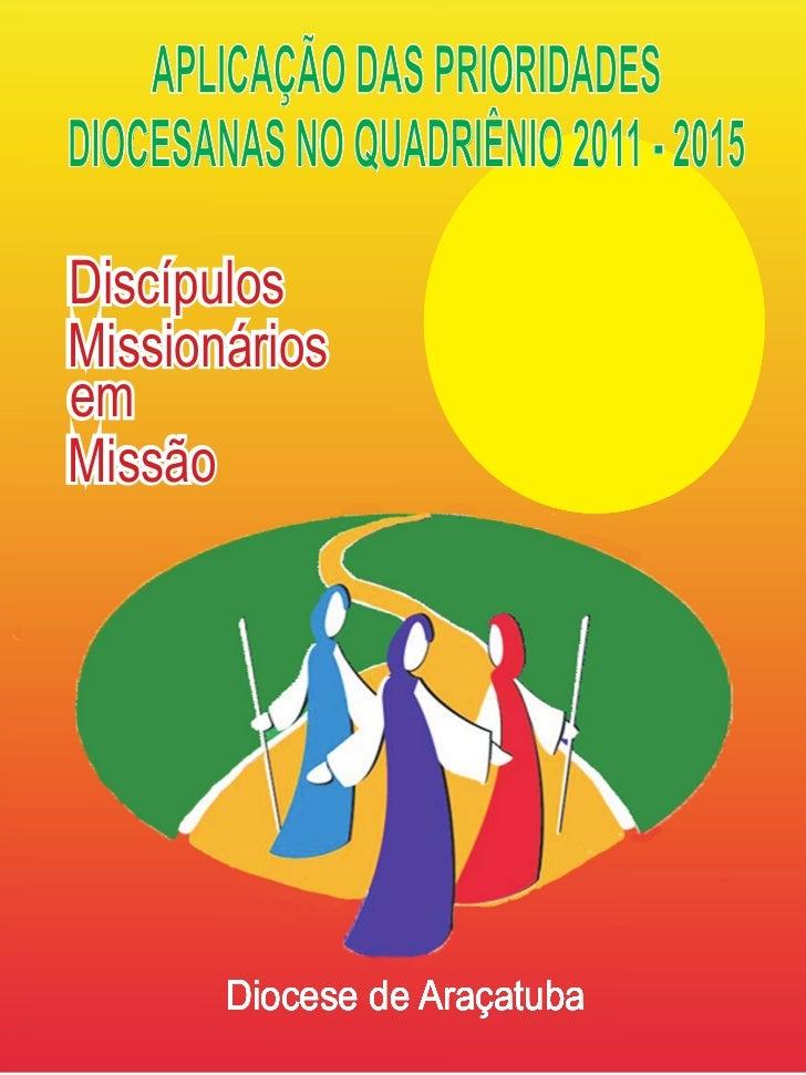 APLICAÇÃO DAS PRIORIDADESDIOCESANAS NO QUADRIÊNIO 2011 - 2015DiscípulosMissionáriosemMissão        Diocese de Araçatuba