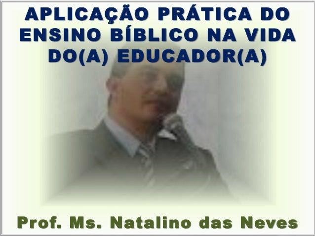 APLICAÇÃO PRÁTICA DO ENSINO BÍBLICO NA VIDA DO(A) EDUCADOR(A) Prof. Ms. Natalino das Neves