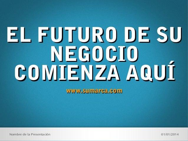 EL FUTURO DE SU NEGOCIO COMIENZA AQUÍ www.sumarca.com  Nombre de la Presentación  01/01/2014