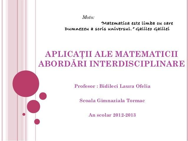 """Moto:                 """" Matematica este limba cu care    Dumnezeu a scris universul. """" GalileoGalilei APLICAŢII ALE MATEM..."""