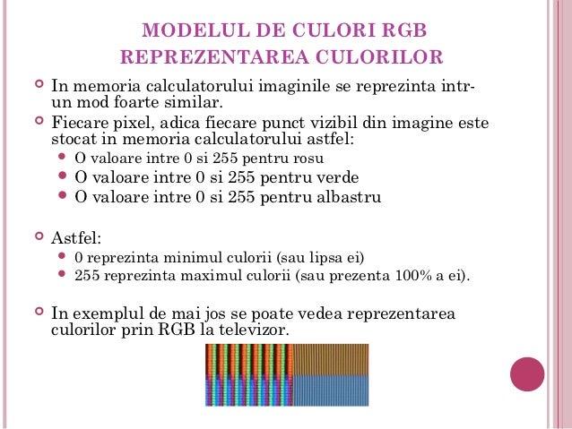 MODELUL DE CULORI RGB              REPREZENTAREA CULORILOR   In memoria calculatorului imaginile se reprezinta intr-    u...