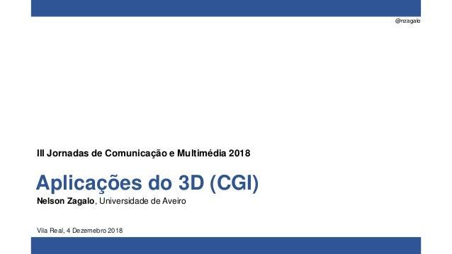 @nzagalo Aplicações do 3D (CGI) Nelson Zagalo, Universidade de Aveiro Vila Real, 4 Dezemebro 2018 III Jornadas de Comunica...