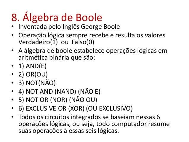 8. Álgebra de Boole • Inventada pelo Inglês George Boole • Operação lógica sempre recebe e resulta os valores Verdadeiro(1...