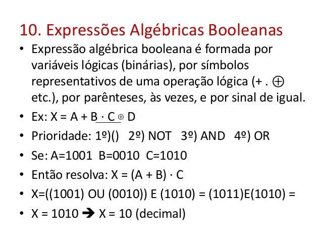 10. Expressões Algébricas Booleanas • Expressão algébrica booleana é formada por variáveis lógicas (binárias), por símbolo...