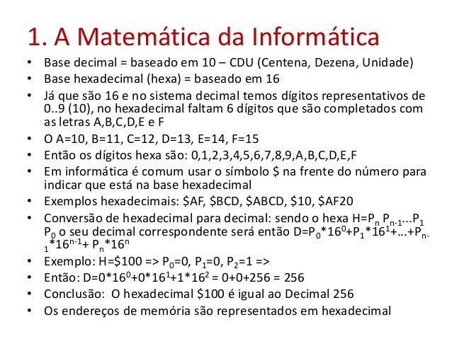 1. A Matemática da Informática • Base decimal = baseado em 10 – CDU (Centena, Dezena, Unidade) • Base hexadecimal (hexa) =...