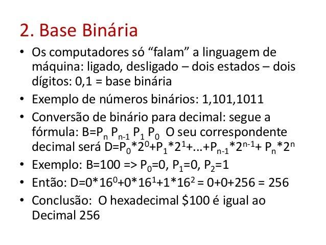 """2. Base Binária • Os computadores só """"falam"""" a linguagem de máquina: ligado, desligado – dois estados – dois dígitos: 0,1 ..."""