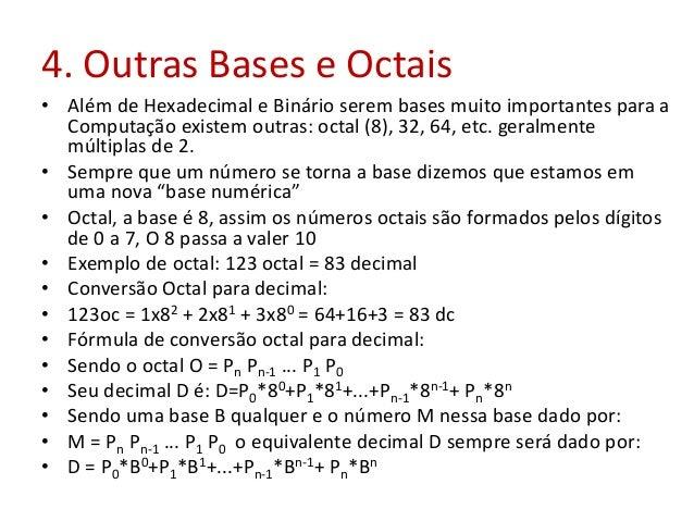 4. Outras Bases e Octais • Além de Hexadecimal e Binário serem bases muito importantes para a Computação existem outras: o...