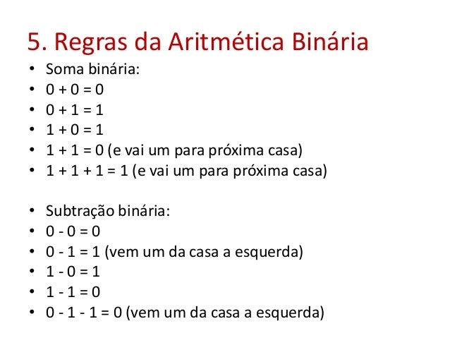 5. Regras da Aritmética Binária • Soma binária: • 0 + 0 = 0 • 0 + 1 = 1 • 1 + 0 = 1 • 1 + 1 = 0 (e vai um para próxima cas...