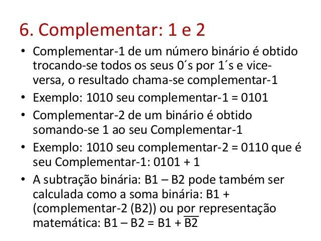 6. Complementar: 1 e 2 • Complementar-1 de um número binário é obtido trocando-se todos os seus 0´s por 1´s e vice- versa,...