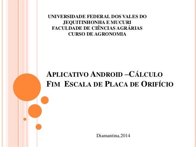 APLICATIVO ANDROID –CÁLCULO FIM ESCALA DE PLACA DE ORIFÍCIO Diamantina,2014 UNIVERSIDADE FEDERAL DOS VALES DO JEQUITINHONH...