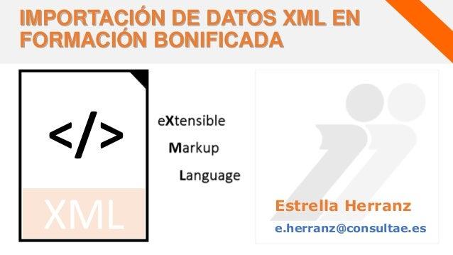 Estrella Herranz e.herranz@consultae.es IMPORTACIÓN DE DATOS XML EN FORMACIÓN BONIFICADA </> XML
