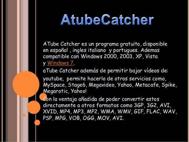 ATube Catcher es un programa gratuito, disponibleen español , ingles italiano y portugues. Ademascompatible con Windows 20...