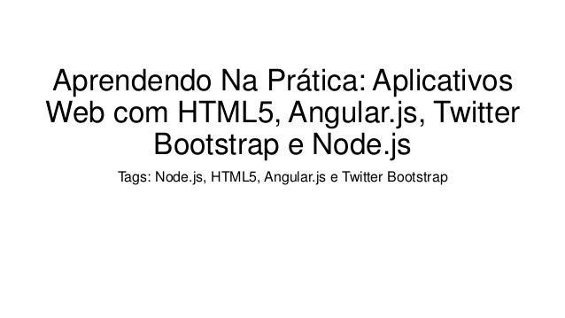Aprendendo Na Prática: Aplicativos Web com HTML5, Angular.js, Twitter Bootstrap e Node.js Tags: Node.js, HTML5, Angular.js...