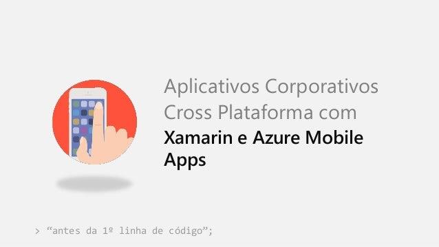 """""""antes da 1º linha de código""""; Aplicativos Corporativos Cross Plataforma com Xamarin e Azure Mobile Apps >"""