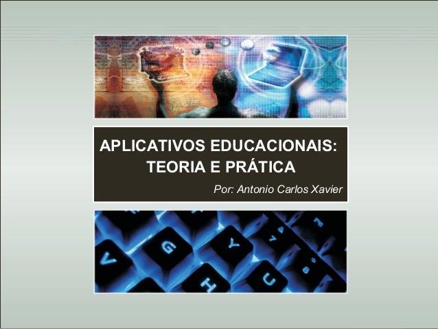 Antonio Carlos Xavier  APLICATIVOS EDUCACIONAIS: TEORIA E PRÁTICA Por: Antonio Carlos Xavier