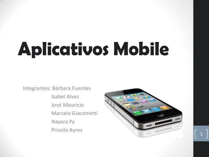 Aplicativos MobileIntegrantes: Bárbara Fuentes            Isabel Alves            José Mauricio            Marcela Giacome...
