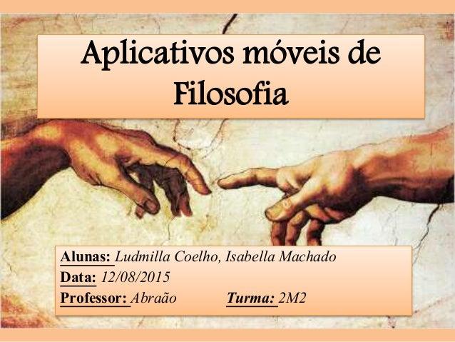 Alunas: Ludmilla Coelho, Isabella Machado Data: 12/08/2015 Professor: Abraão Turma: 2M2 Aplicativos móveis de Filosofia