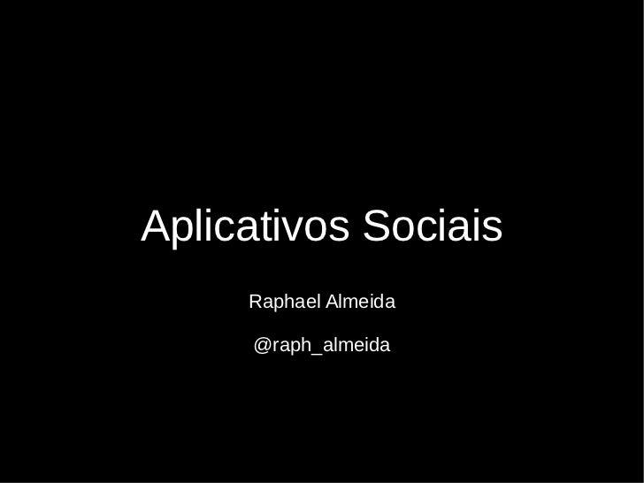 Aplicativos Sociais     Raphael Almeida     @raph_almeida