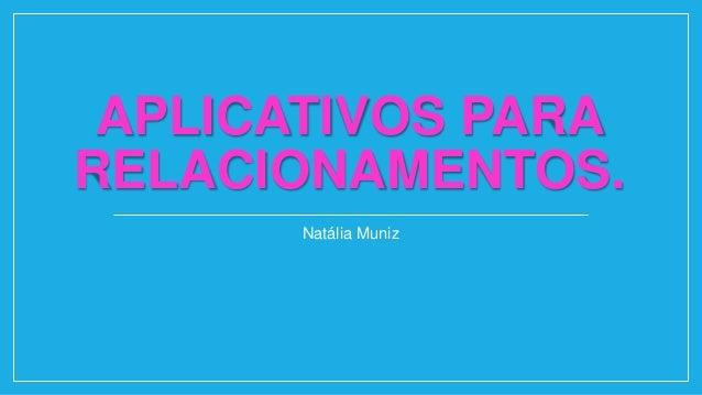 APLICATIVOS PARA RELACIONAMENTOS. Natália Muniz