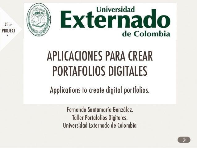 Fernando Santamaría González. Taller Portafolios Digitales. Universidad Externado de Colombia PROJECT Your APLICACIONES PA...