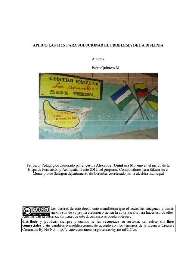 APLICO LAS TICS PARA SOLUCIONAR EL PROBLEMA DE LA DISLEXIA  Autores: Pedro Quintero M  Proyecto Pedagógico asesorado por e...