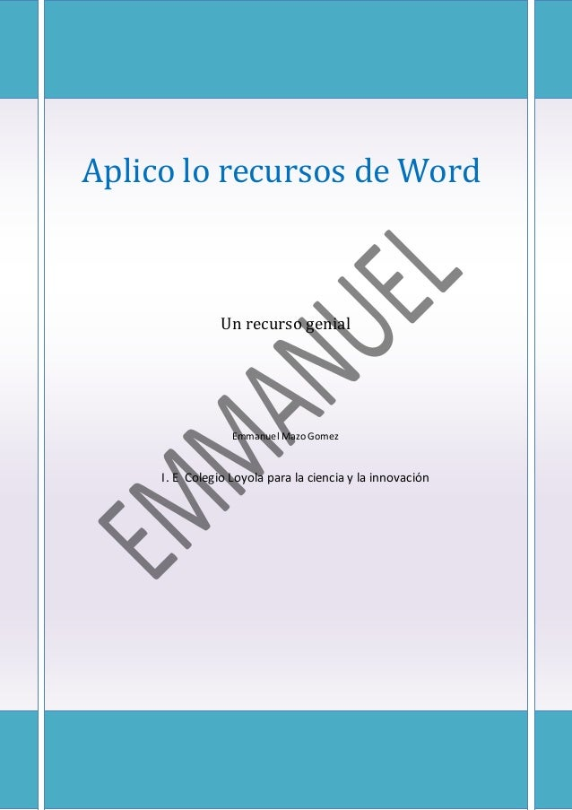 Aplico lo recursos de Word Un recurso genial Emmanuel Mazo Gomez I. E Colegio Loyola para la ciencia y la innovación