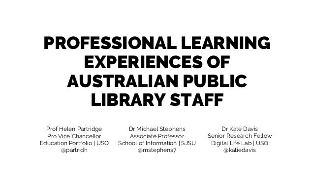PROFESSIONAL LEARNING EXPERIENCES OF AUSTRALIAN PUBLIC LIBRARY STAFF Prof Helen Partridge Pro Vice Chancellor Education Po...