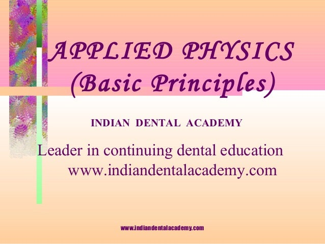APPLIED PHYSICS (Basic Principles) INDIAN DENTAL ACADEMY Leader in continuing dental education www.indiandentalacademy.com...