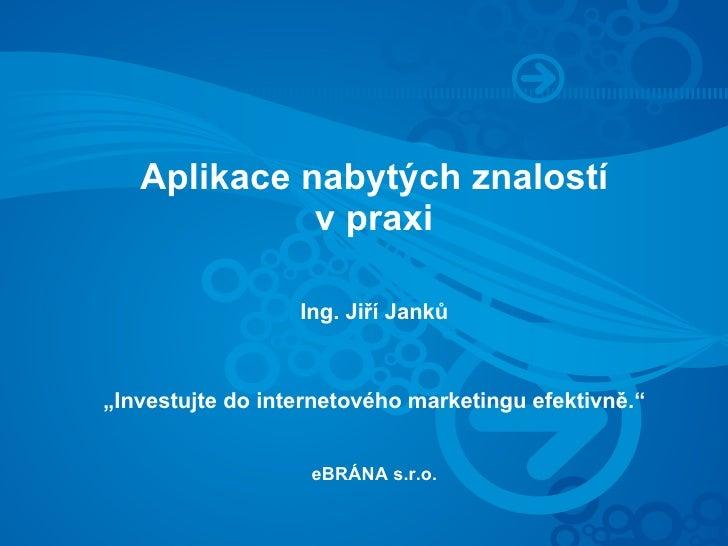 """Aplikace nabytých znalostí              v praxi                    Ing. Jiří Janků    """"Investujte do internetového marketi..."""