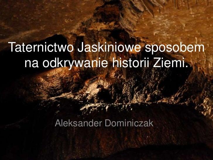 Taternictwo Jaskiniowe sposobem   na odkrywanie historii Ziemi.       Aleksander Dominiczak