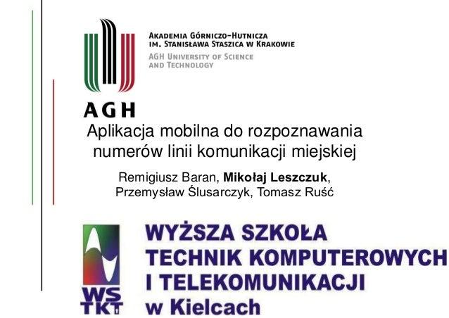 Aplikacja mobilna do rozpoznawania numerów linii komunikacji miejskiej Remigiusz Baran, Mikołaj Leszczuk, Przemysław Ślusa...