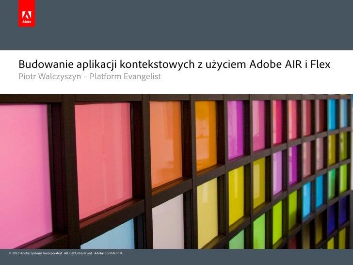 Budowanie aplikacji kontekstowych z użyciem Adobe AIR i Flex       Piotr Walczyszyn – Platform Evangelist     © 2010 Adobe...