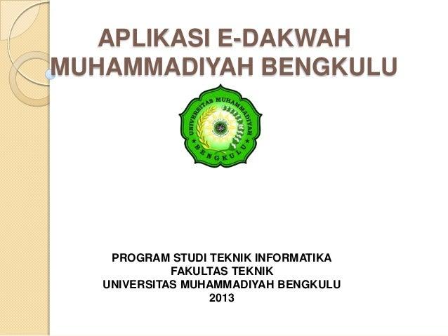 PROGRAM STUDI TEKNIK INFORMATIKA FAKULTAS TEKNIK UNIVERSITAS MUHAMMADIYAH BENGKULU 2013 APLIKASI E-DAKWAH MUHAMMADIYAH BEN...