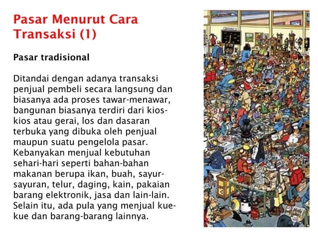 Pasar Menurut Cara Transaksi (1) Pasar tradisional Ditandai dengan adanya transaksi penjual pembeli secara langsung dan bi...