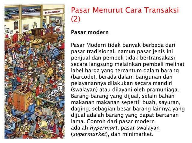 Pasar Menurut Cara Transaksi (2) Pasar modern Pasar Modern tidak banyak berbeda dari pasar tradisional, namun pasar jenis ...