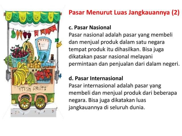 Pasar Menurut Luas Jangkauannya (2) c. Pasar Nasional Pasar nasional adalah pasar yang membeli dan menjual produk dalam sa...