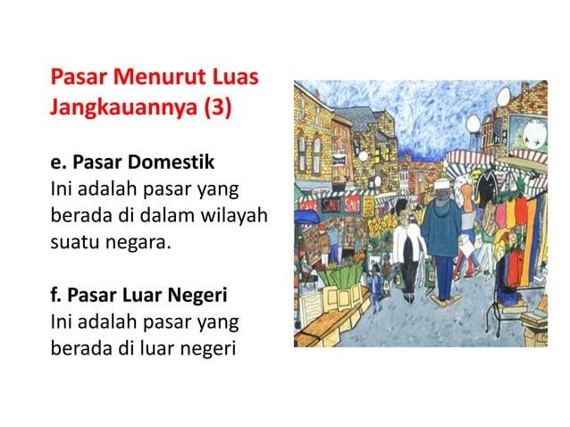 Pasar Menurut Luas Jangkauannya (3) e. Pasar Domestik Ini adalah pasar yang berada di dalam wilayah suatu negara. f. Pasar...