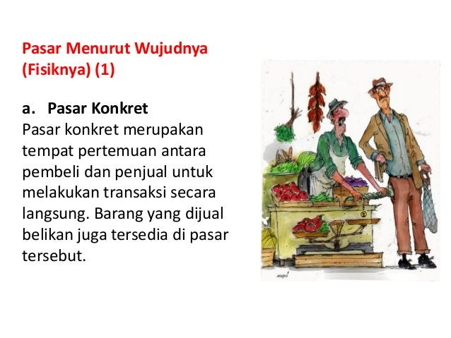 Pasar Menurut Wujudnya (Fisiknya) (1) a. Pasar Konkret Pasar konkret merupakan tempat pertemuan antara pembeli dan penjual...