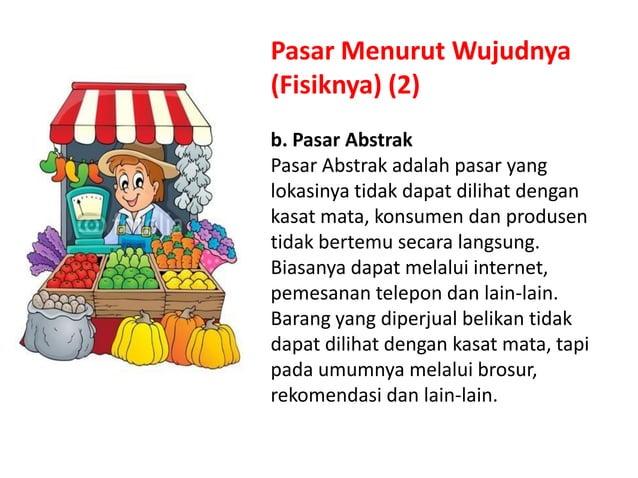 Pasar Menurut Wujudnya (Fisiknya) (2) b. Pasar Abstrak Pasar Abstrak adalah pasar yang lokasinya tidak dapat dilihat denga...